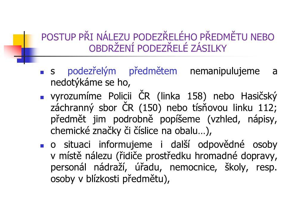 POSTUP PŘI NÁLEZU PODEZŘELÉHO PŘEDMĚTU NEBO OBDRŽENÍ PODEZŘELÉ ZÁSILKY s podezřelým předmětem nemanipulujeme a nedotýkáme se ho, vyrozumíme Policii ČR (linka 158) nebo Hasičský záchranný sbor ČR (150) nebo tísňovou linku 112; předmět jim podrobně popíšeme (vzhled, nápisy, chemické značky či číslice na obalu…), o situaci informujeme i další odpovědné osoby v místě nálezu (řidiče prostředku hromadné dopravy, personál nádraží, úřadu, nemocnice, školy, resp.