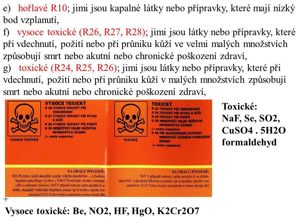 e) hořlavé R10; jimi jsou kapalné látky nebo přípravky, které mají nízký bod vzplanutí, f) vysoce toxické (R26, R27, R28); jimi jsou látky nebo přípravky, které při vdechnutí, požití nebo při průniku kůží ve velmi malých množstvích způsobují smrt nebo akutní nebo chronické poškození zdraví, g) toxické (R24, R25, R26); jimi jsou látky nebo přípravky, které při vdechnutí, požití nebo při průniku kůží v malých množstvích způsobují smrt nebo akutní nebo chronické poškození zdraví, + Vysoce toxické: Be, NO2, HF, HgO, K2Cr2O7 Toxické: NaF, Se, SO2, CuSO4.
