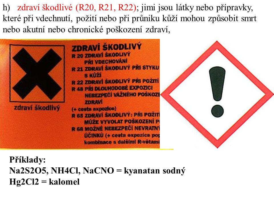 h) zdraví škodlivé (R20, R21, R22); jimi jsou látky nebo přípravky, které při vdechnutí, požití nebo při průniku kůží mohou způsobit smrt nebo akutní nebo chronické poškození zdraví, Příklady: Na2S2O5, NH4Cl, NaCNO = kyanatan sodný Hg2Cl2 = kalomel