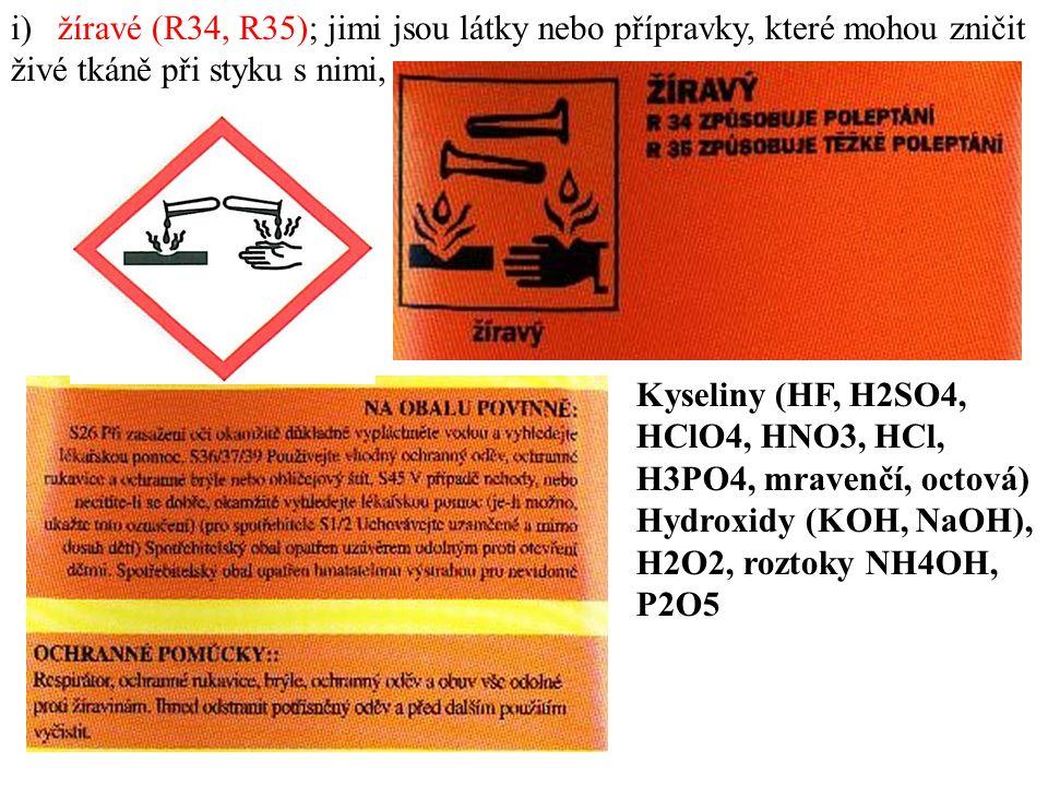 i) žíravé (R34, R35); jimi jsou látky nebo přípravky, které mohou zničit živé tkáně při styku s nimi, Kyseliny (HF, H2SO4, HClO4, HNO3, HCl, H3PO4, mravenčí, octová) Hydroxidy (KOH, NaOH), H2O2, roztoky NH4OH, P2O5