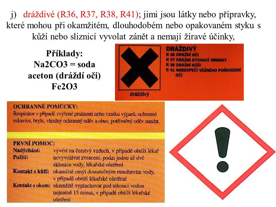 j) dráždivé (R36, R37, R38, R41); jimi jsou látky nebo přípravky, které mohou při okamžitém, dlouhodobém nebo opakovaném styku s kůží nebo sliznicí vyvolat zánět a nemají žíravé účinky, Příklady: Na2CO3 = soda aceton (dráždí oči) Fe2O3