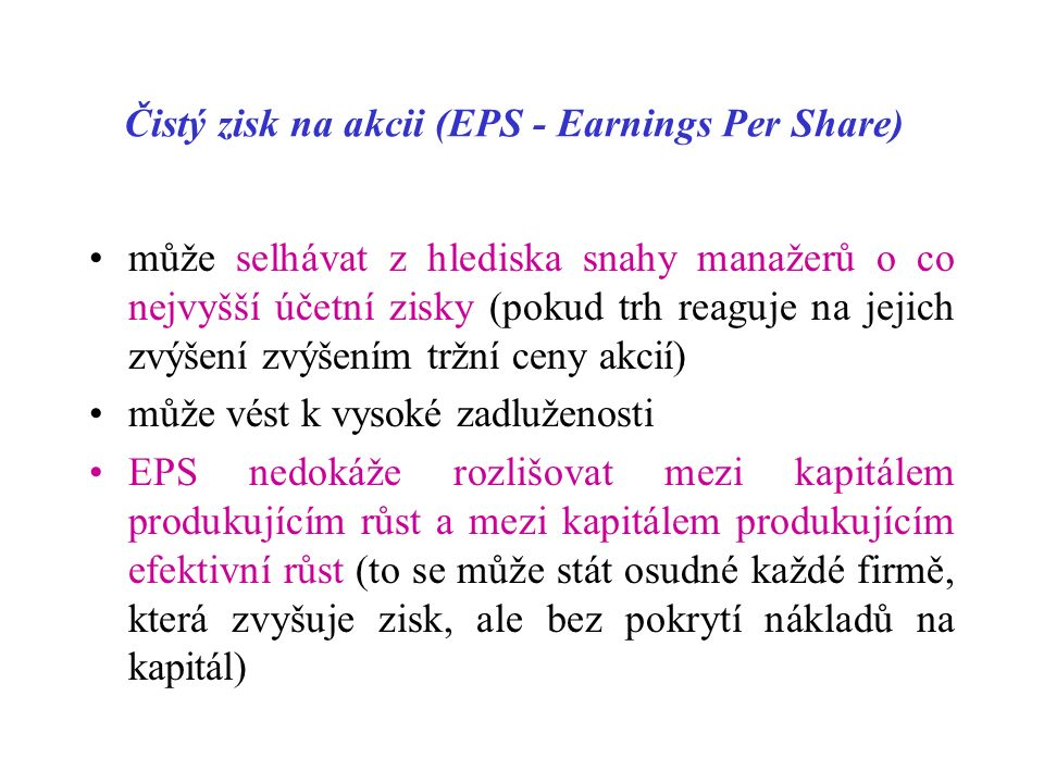 Čistý zisk na akcii (EPS - Earnings Per Share) může selhávat z hlediska snahy manažerů o co nejvyšší účetní zisky (pokud trh reaguje na jejich zvýšení zvýšením tržní ceny akcií) může vést k vysoké zadluženosti EPS nedokáže rozlišovat mezi kapitálem produkujícím růst a mezi kapitálem produkujícím efektivní růst (to se může stát osudné každé firmě, která zvyšuje zisk, ale bez pokrytí nákladů na kapitál)