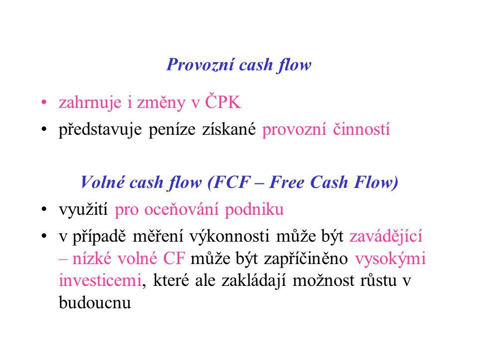 Provozní cash flow zahrnuje i změny v ČPK představuje peníze získané provozní činností Volné cash flow (FCF – Free Cash Flow) využití pro oceňování podniku v případě měření výkonnosti může být zavádějící – nízké volné CF může být zapříčiněno vysokými investicemi, které ale zakládají možnost růstu v budoucnu