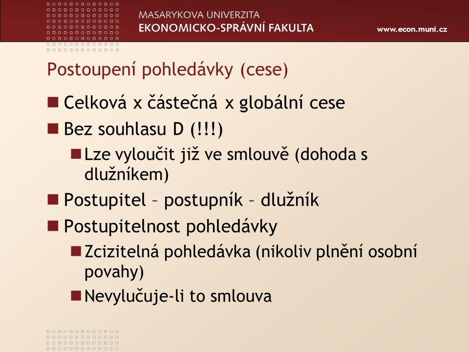 www.econ.muni.cz Postoupení pohledávky (cese) Celková x částečná x globální cese Bez souhlasu D (!!!) Lze vyloučit již ve smlouvě (dohoda s dlužníkem) Postupitel – postupník – dlužník Postupitelnost pohledávky Zcizitelná pohledávka (nikoliv plnění osobní povahy) Nevylučuje-li to smlouva