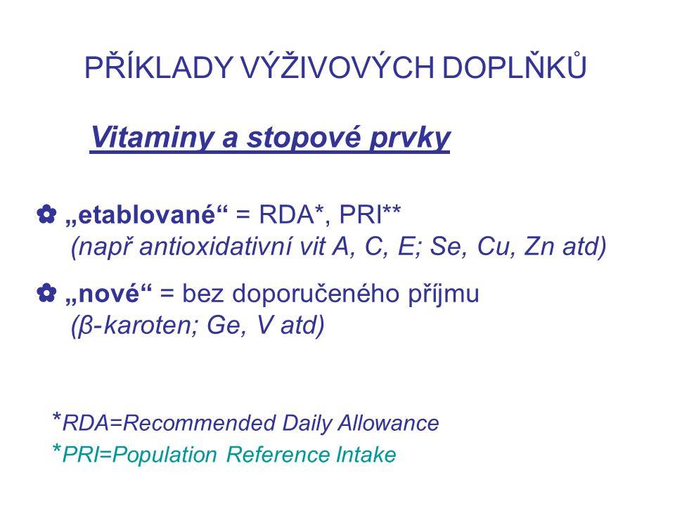 """PŘÍKLADY VÝŽIVOVÝCH DOPLŇKŮ Vitaminy a stopové prvky ✿ """"etablované = RDA*, PRI** (např antioxidativní vit A, C, E; Se, Cu, Zn atd) ✿ """"nové = bez doporučeného příjmu (β-karoten; Ge, V atd) * RDA=Recommended Daily Allowance * PRI=Population Reference Intake"""