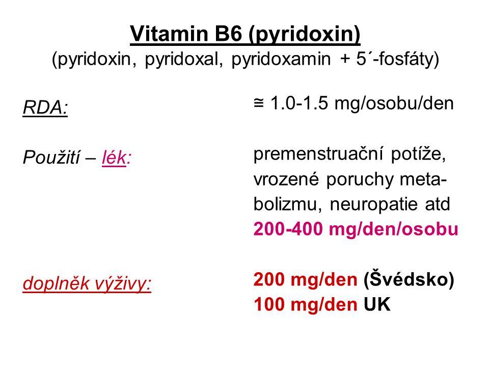 Vitamin B6 (pyridoxin) (pyridoxin, pyridoxal, pyridoxamin + 5´-fosfáty) RDA: Použití – lék: doplněk výživy: ≅ 1.0-1.5 mg/osobu/den premenstruační potíže, vrozené poruchy meta- bolizmu, neuropatie atd 200-400 mg/den/osobu 200 mg/den (Švédsko) 100 mg/den UK