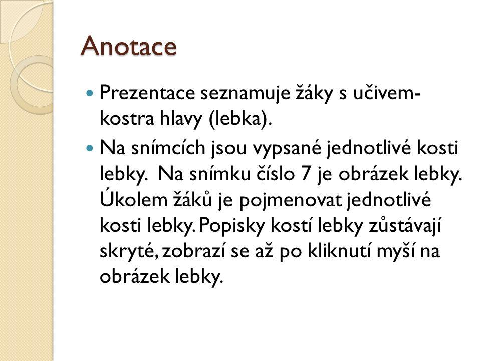 Anotace Prezentace seznamuje žáky s učivem- kostra hlavy (lebka). Na snímcích jsou vypsané jednotlivé kosti lebky. Na snímku číslo 7 je obrázek lebky.