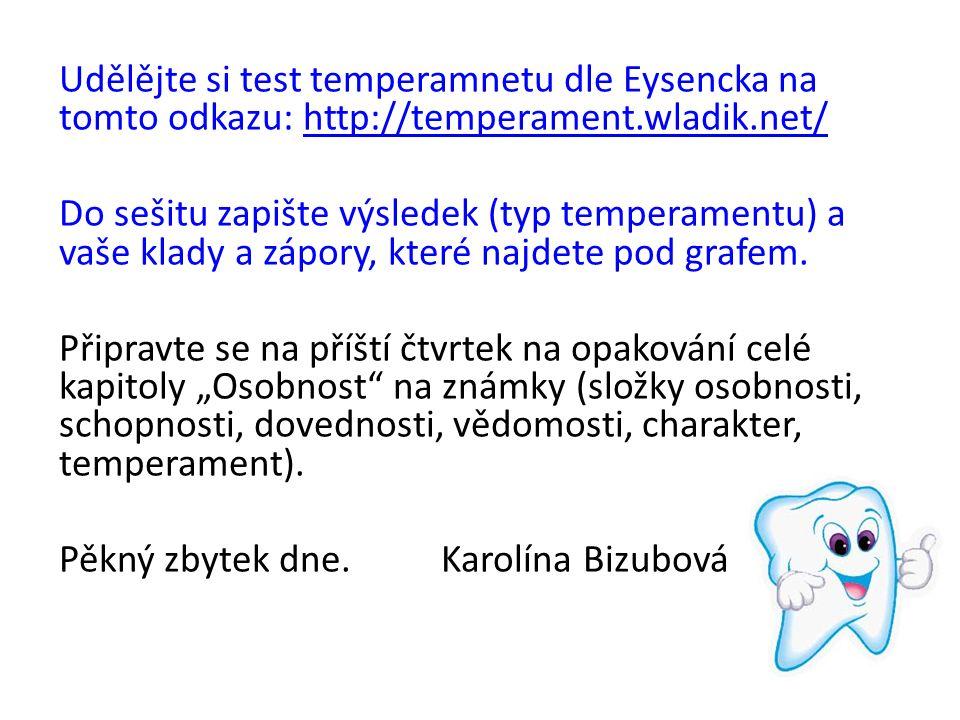 Udělějte si test temperamnetu dle Eysencka na tomto odkazu: http://temperament.wladik.net/http://temperament.wladik.net/ Do sešitu zapište výsledek (typ temperamentu) a vaše klady a zápory, které najdete pod grafem.