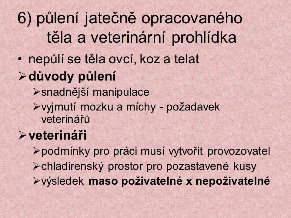 6) půlení jatečně opracovaného těla a veterinární prohlídka nepůlí se těla ovcí, koz a telat  důvody půlení  snadnější manipulace  vyjmutí mozku a míchy - požadavek veterinářů  veterináři  podmínky pro práci musí vytvořit provozovatel  chladírenský prostor pro pozastavené kusy  výsledek maso poživatelné x nepoživatelné