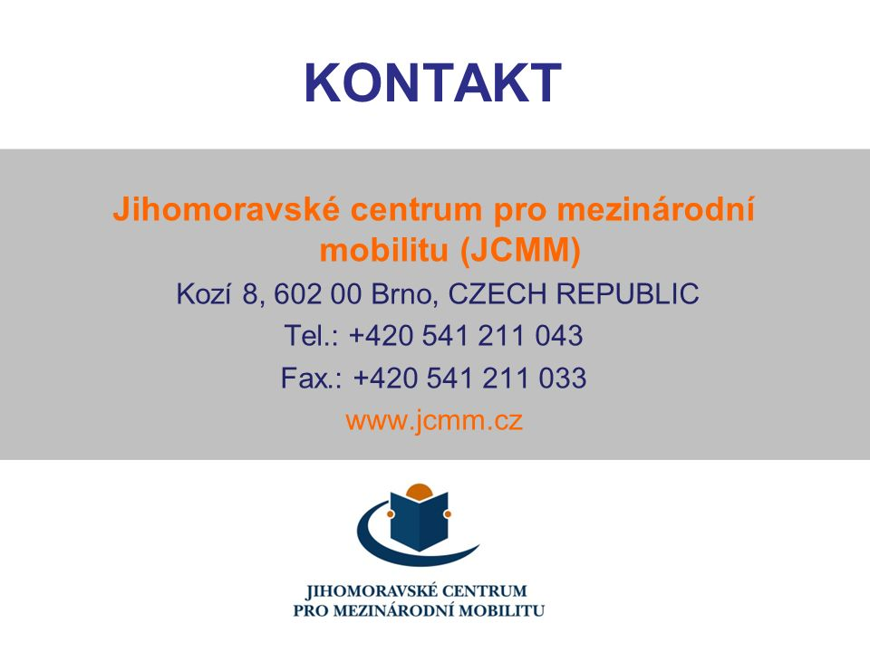 KONTAKT Jihomoravské centrum pro mezinárodní mobilitu (JCMM) Kozí 8, 602 00 Brno, CZECH REPUBLIC Tel.: +420 541 211 043 Fax.: +420 541 211 033 www.jcm