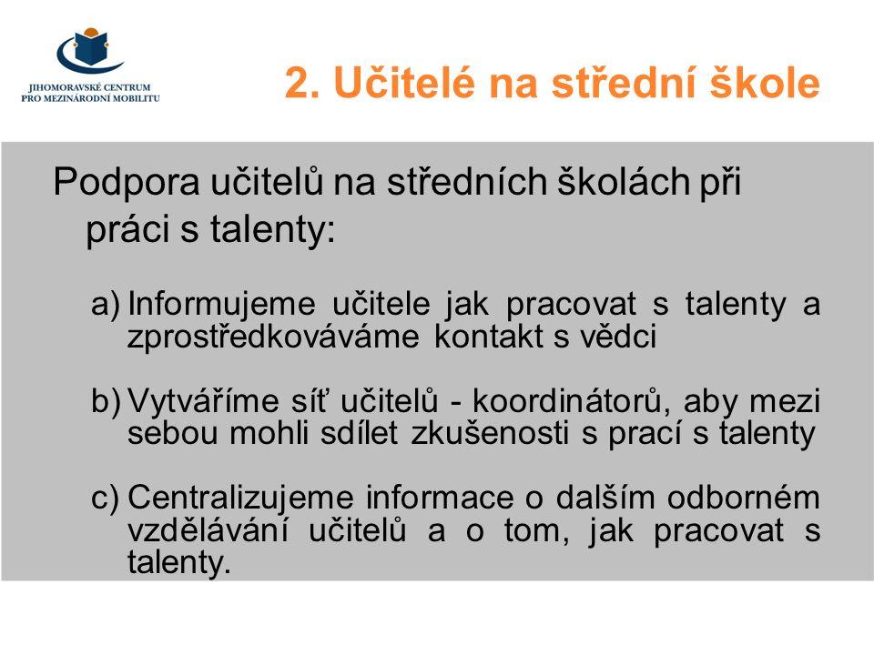 2. Učitelé na střední škole Podpora učitelů na středních školách při práci s talenty: a)Informujeme učitele jak pracovat s talenty a zprostředkováváme