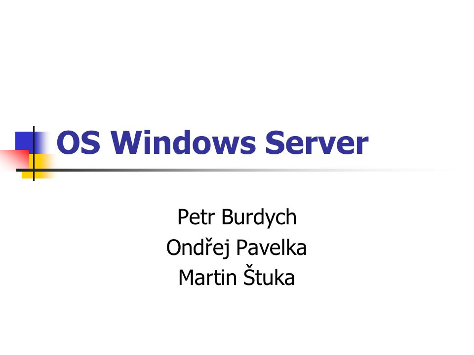 OS Windows Server Petr Burdych Ondřej Pavelka Martin Štuka