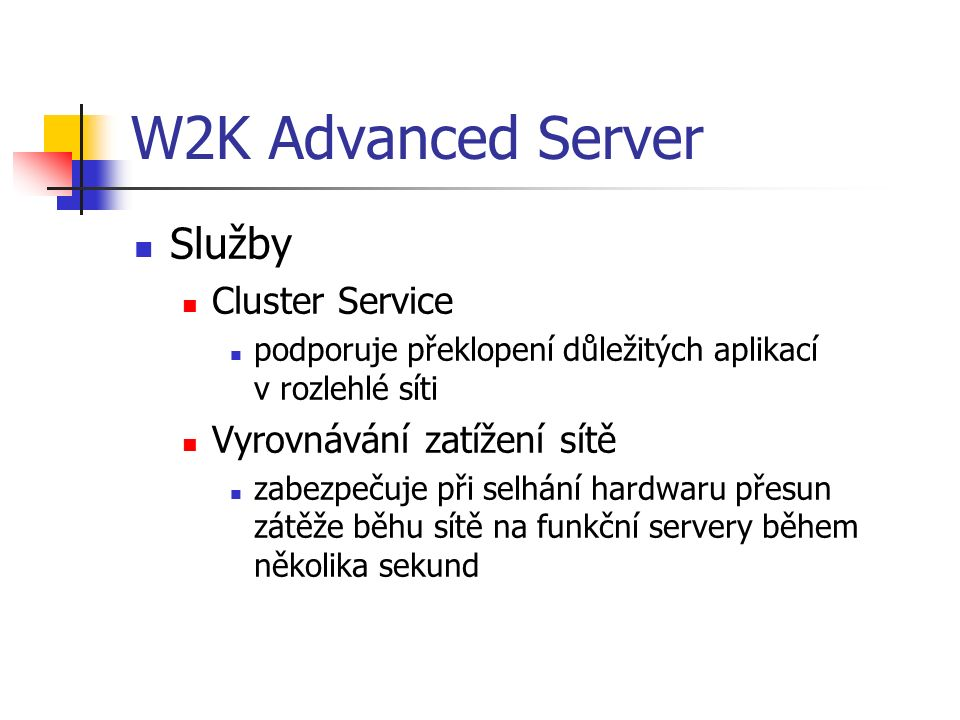 W2K Advanced Server Služby Cluster Service podporuje překlopení důležitých aplikací v rozlehlé síti Vyrovnávání zatížení sítě zabezpečuje při selhání hardwaru přesun zátěže běhu sítě na funkční servery během několika sekund
