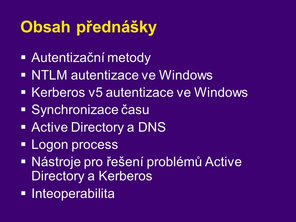 Autentizační metody  NT Lan Manager (NTLM)  Challenge – response autentizace  Používaná staršími OS Windows 9x, NT, MS-DOS, OS/2  Kompatibilita s Windows 2000, XP, 2003, …  Několik verzí LM, NTLM, NTLMv2  Kerberos v5  Vztahy důvěry podobně jako PKI  Jen Windows 2000, XP, 2003, …  Interoprabilita (MIT Kerberos server)