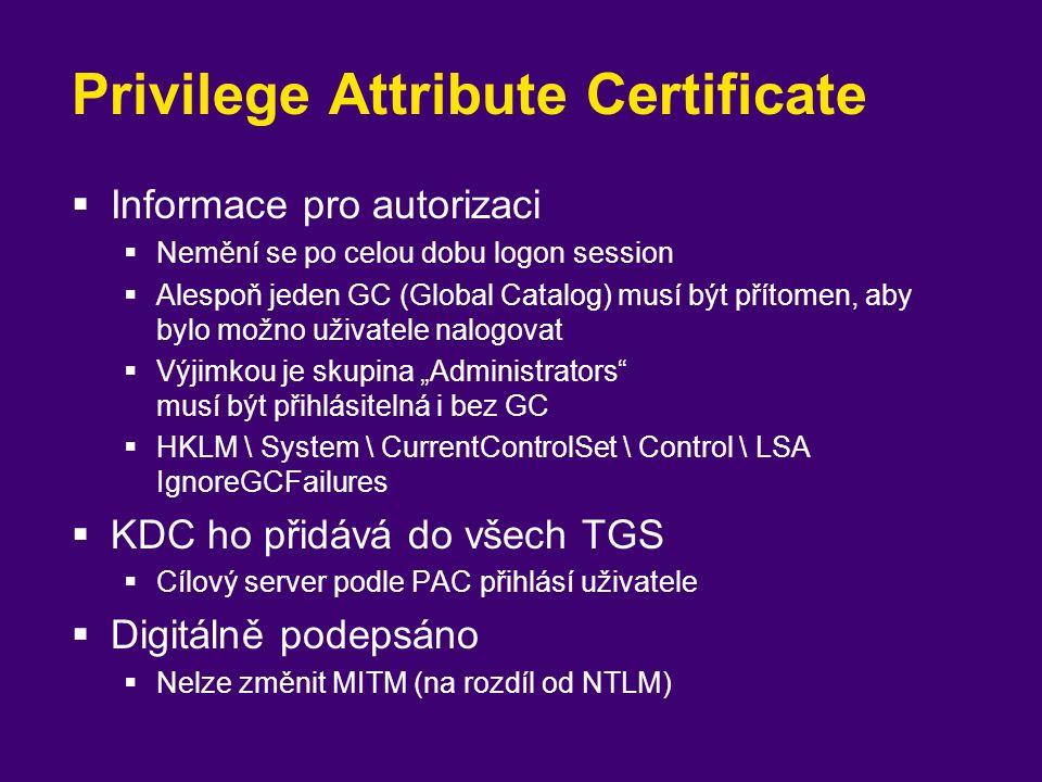 Privilege Attribute Certificate  Informace pro autorizaci  Nemění se po celou dobu logon session  Alespoň jeden GC (Global Catalog) musí být přítom