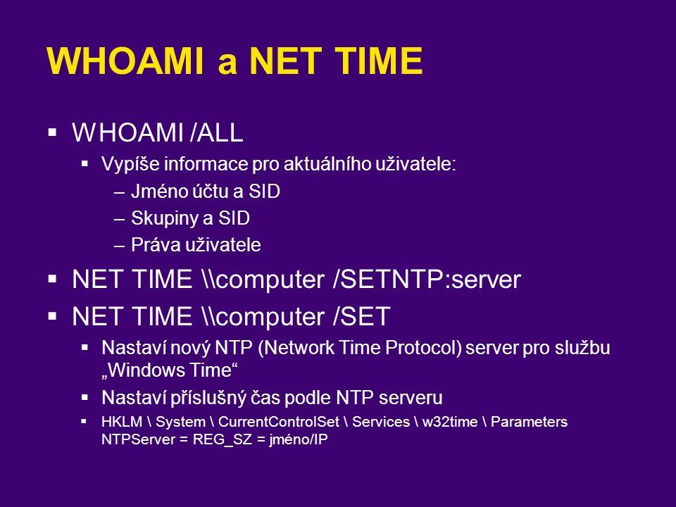 WHOAMI a NET TIME  WHOAMI /ALL  Vypíše informace pro aktuálního uživatele: –Jméno účtu a SID –Skupiny a SID –Práva uživatele  NET TIME \\computer /