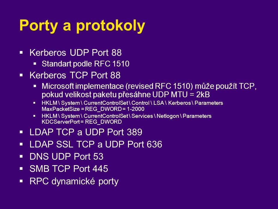 Porty a protokoly  Kerberos UDP Port 88  Standart podle RFC 1510  Kerberos TCP Port 88  Microsoft implementace (revised RFC 1510) může použít TCP, pokud velikost paketu přesáhne UDP MTU = 2kB  HKLM \ System \ CurrentControlSet \ Control \ LSA \ Kerberos \ Parameters MaxPacketSize = REG_DWORD = 1-2000  HKLM \ System \ CurrentControlSet \ Services \ Netlogon \ Parameters KDCServerPort = REG_DWORD  LDAP TCP a UDP Port 389  LDAP SSL TCP a UDP Port 636  DNS UDP Port 53  SMB TCP Port 445  RPC dynamické porty
