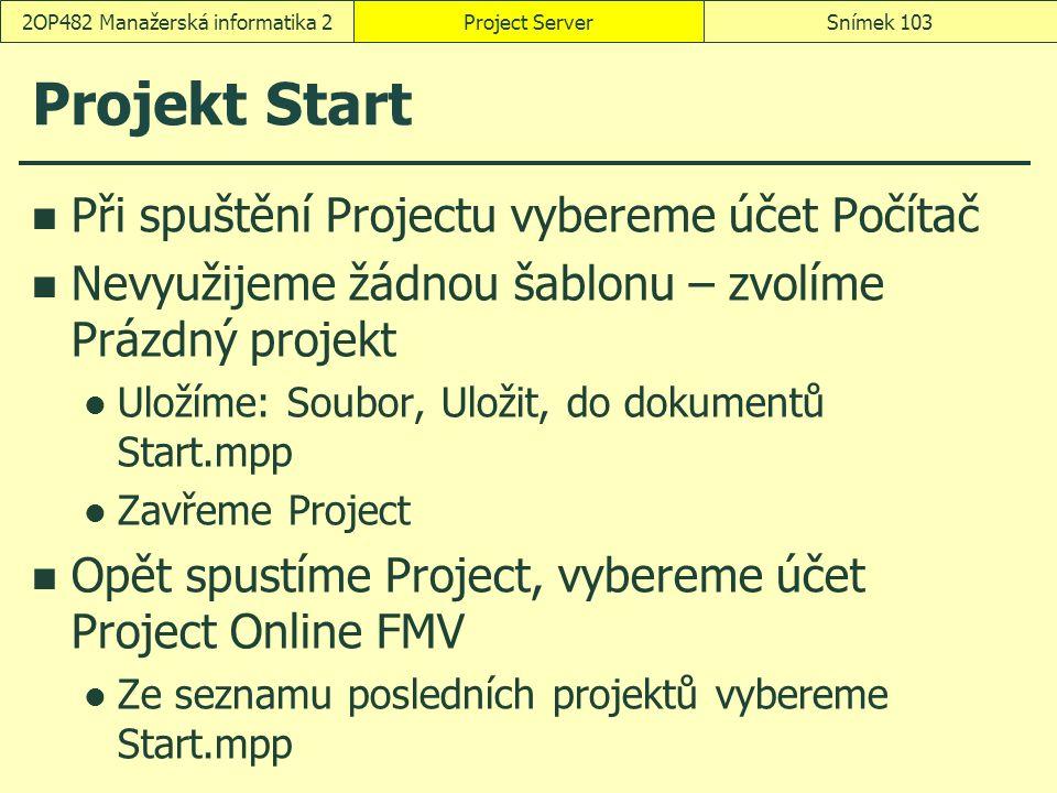 Projekt Start Při spuštění Projectu vybereme účet Počítač Nevyužijeme žádnou šablonu – zvolíme Prázdný projekt Uložíme: Soubor, Uložit, do dokumentů Start.mpp Zavřeme Project Opět spustíme Project, vybereme účet Project Online FMV Ze seznamu posledních projektů vybereme Start.mpp Project ServerSnímek 1032OP482 Manažerská informatika 2
