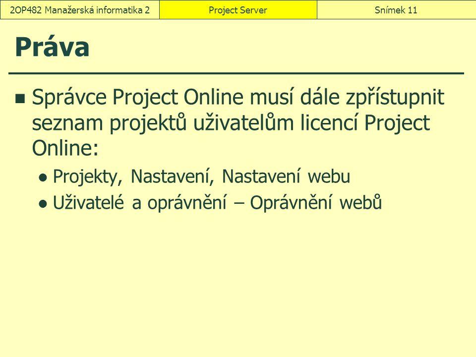 Práva Správce Project Online musí dále zpřístupnit seznam projektů uživatelům licencí Project Online: Projekty, Nastavení, Nastavení webu Uživatelé a oprávnění – Oprávnění webů Project ServerSnímek 112OP482 Manažerská informatika 2