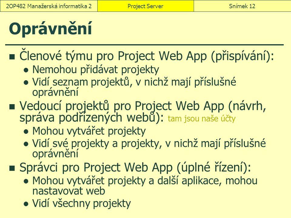 Oprávnění Členové týmu pro Project Web App (přispívání): Nemohou přidávat projekty Vidí seznam projektů, v nichž mají příslušné oprávnění Vedoucí projektů pro Project Web App (návrh, správa podřízených webů): tam jsou naše účty Mohou vytvářet projekty Vidí své projekty a projekty, v nichž mají příslušné oprávnění Správci pro Project Web App (úplné řízení): Mohou vytvářet projekty a další aplikace, mohou nastavovat web Vidí všechny projekty Project ServerSnímek 122OP482 Manažerská informatika 2