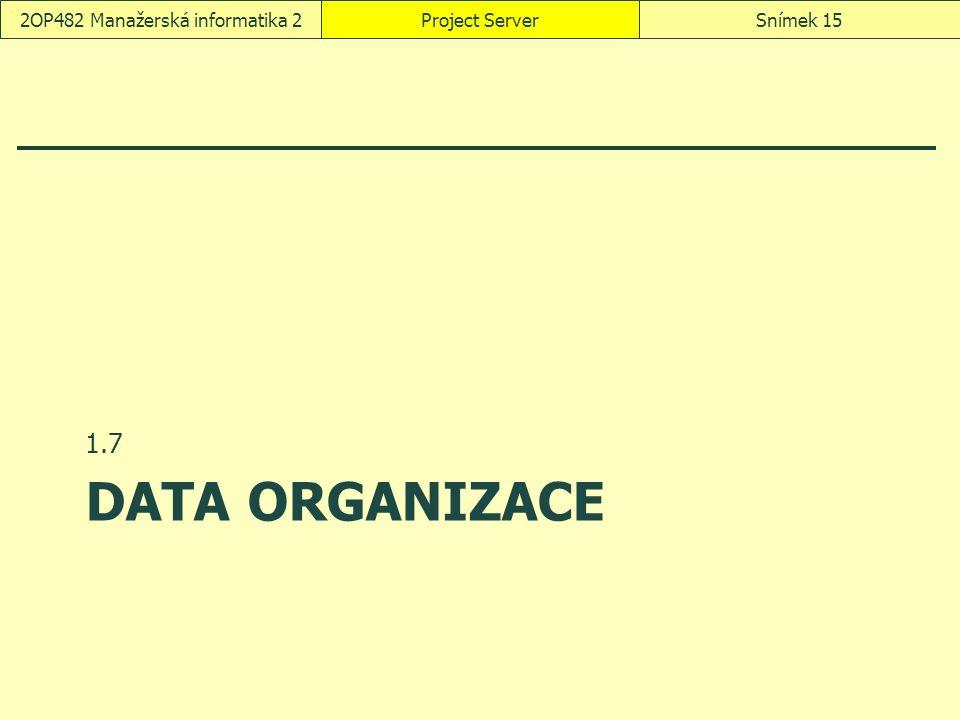 DATA ORGANIZACE 1.7 Project ServerSnímek 152OP482 Manažerská informatika 2