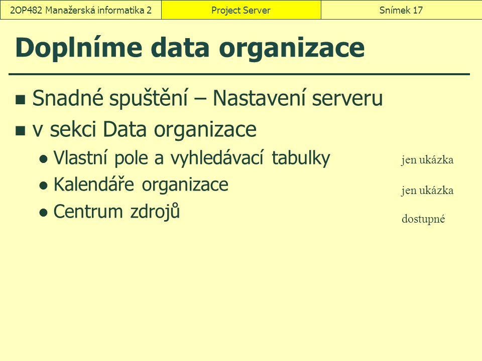 Doplníme data organizace Snadné spuštění – Nastavení serveru v sekci Data organizace Vlastní pole a vyhledávací tabulky Kalendáře organizace Centrum zdrojů Project ServerSnímek 172OP482 Manažerská informatika 2 jen ukázka dostupné
