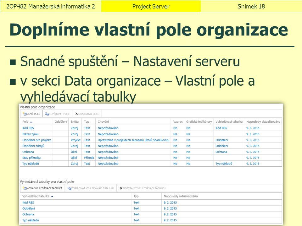 Doplníme vlastní pole organizace Snadné spuštění – Nastavení serveru v sekci Data organizace – Vlastní pole a vyhledávací tabulky Project ServerSnímek 182OP482 Manažerská informatika 2