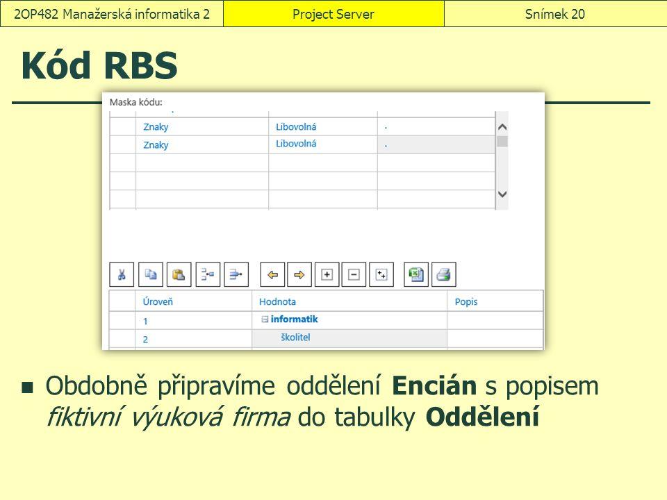 Kód RBS Obdobně připravíme oddělení Encián s popisem fiktivní výuková firma do tabulky Oddělení Project ServerSnímek 202OP482 Manažerská informatika 2