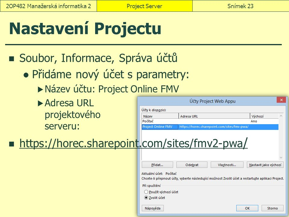 Nastavení Projectu Soubor, Informace, Správa účtů Přidáme nový účet s parametry:  Název účtu: Project Online FMV  Adresa URL projektového serveru: https://horec.sharepoint.com/sites/fmv2-pwa / https://horec.sharepoint.com/sites/fmv2-pwa / Project ServerSnímek 232OP482 Manažerská informatika 2