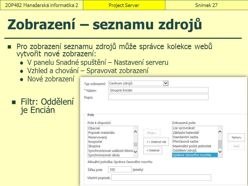 Zobrazení – seznamu zdrojů Pro zobrazení seznamu zdrojů může správce kolekce webů vytvořit nové zobrazení: V panelu Snadné spuštění – Nastavení serveru Vzhled a chování – Spravovat zobrazení Nové zobrazení Project ServerSnímek 272OP482 Manažerská informatika 2 Filtr: Oddělení je Encián