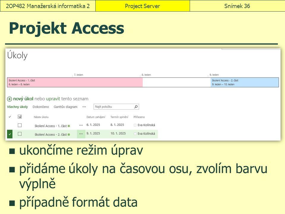 Projekt Access Project ServerSnímek 362OP482 Manažerská informatika 2 ukončíme režim úprav přidáme úkoly na časovou osu, zvolím barvu výplně případně formát data