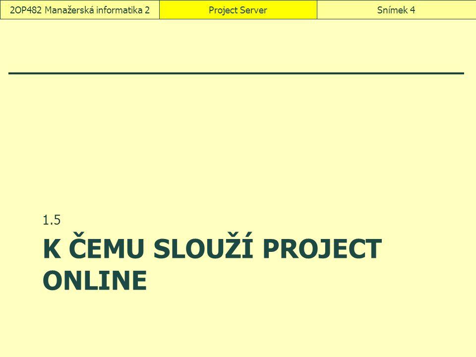 K ČEMU SLOUŽÍ PROJECT ONLINE 1.5 Project ServerSnímek 42OP482 Manažerská informatika 2