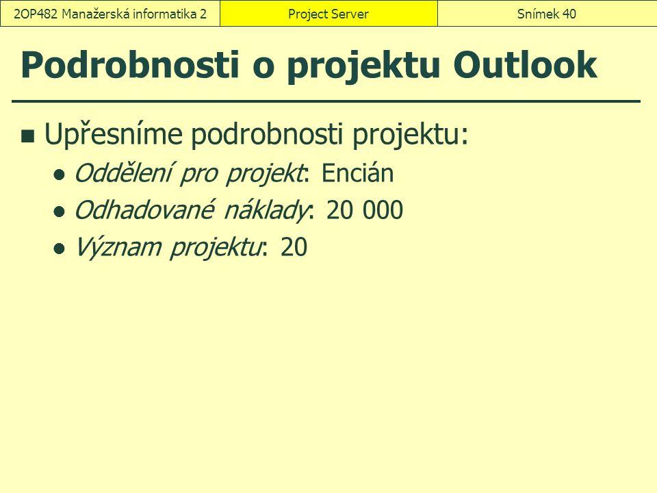 Podrobnosti o projektu Outlook Upřesníme podrobnosti projektu: Oddělení pro projekt: Encián Odhadované náklady: 20 000 Význam projektu: 20 Project ServerSnímek 402OP482 Manažerská informatika 2