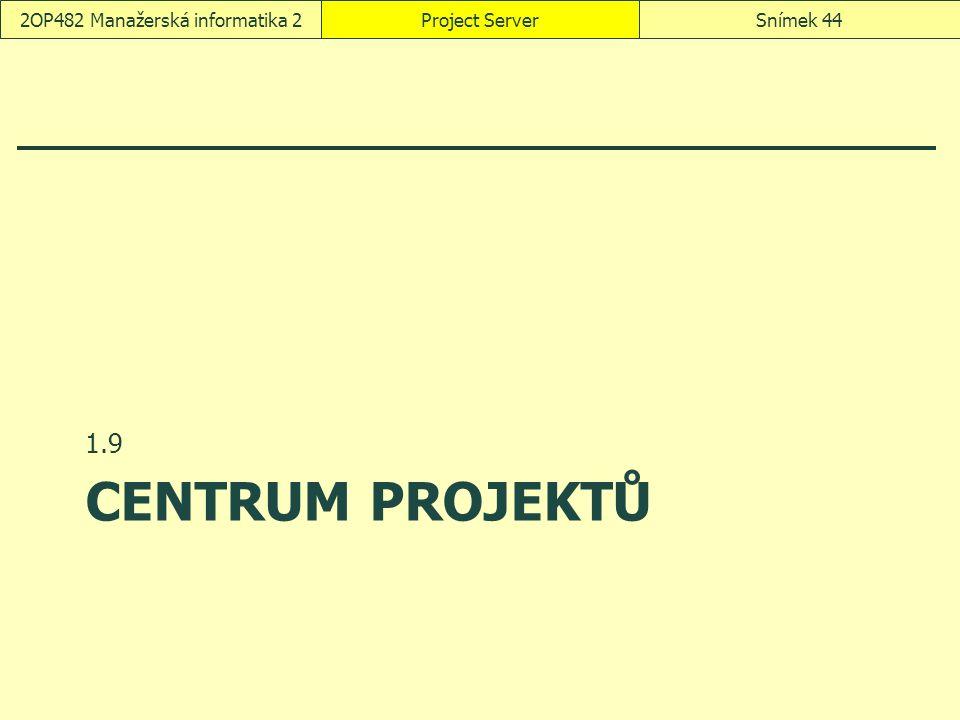 CENTRUM PROJEKTŮ 1.9 Project ServerSnímek 442OP482 Manažerská informatika 2