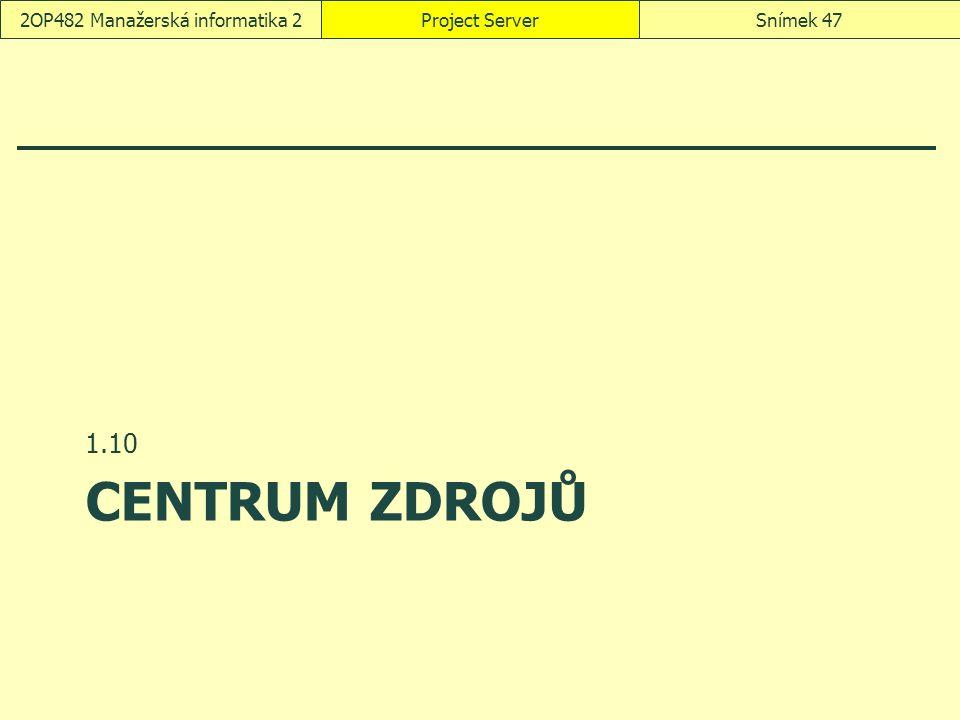 CENTRUM ZDROJŮ 1.10 Project ServerSnímek 472OP482 Manažerská informatika 2