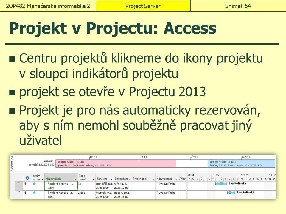Projekt v Projectu: Access Centru projektů klikneme do ikony projektu v sloupci indikátorů projektu projekt se otevře v Projectu 2013 Projekt je pro nás automaticky rezervován, aby s ním nemohl souběžně pracovat jiný uživatel Project ServerSnímek 542OP482 Manažerská informatika 2