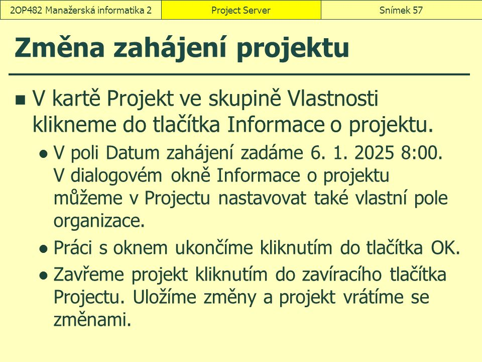 Změna zahájení projektu V kartě Projekt ve skupině Vlastnosti klikneme do tlačítka Informace o projektu. V poli Datum zahájení zadáme 6. 1. 2025 8:00.