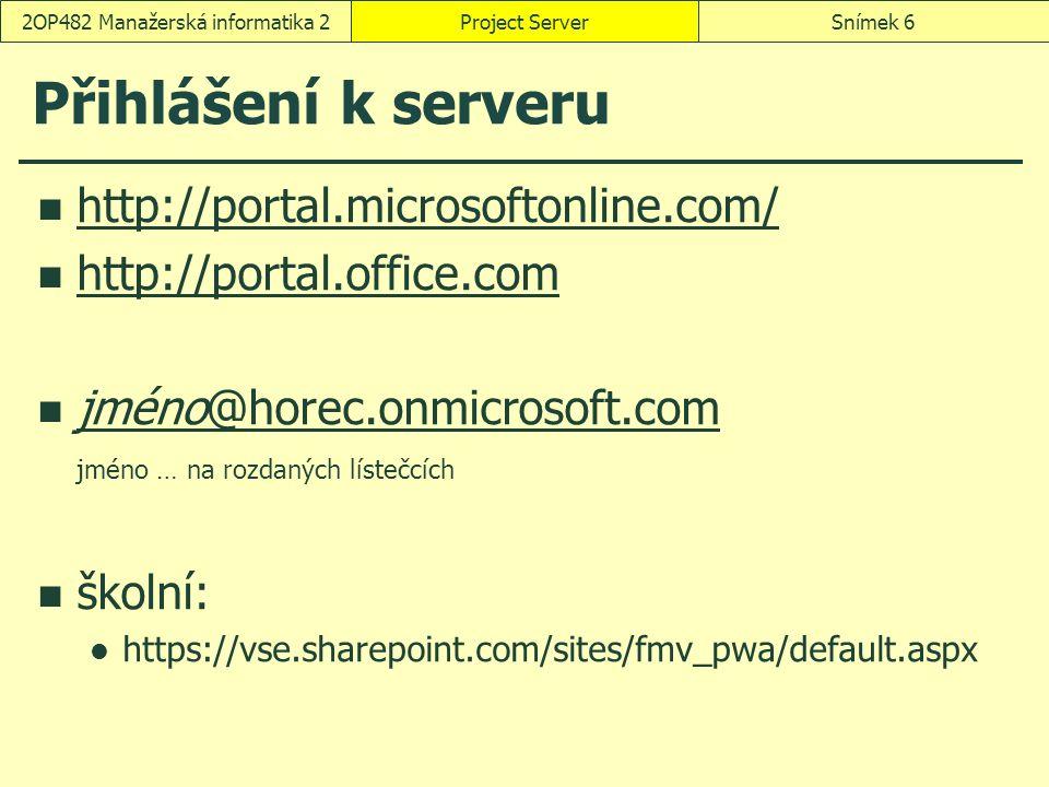 Přihlášení k serveru http://portal.microsoftonline.com/ http://portal.office.com jméno@horec.onmicrosoft.com jméno … na rozdaných lístečcích jméno@horec.onmicrosoft.com školní: https://vse.sharepoint.com/sites/fmv_pwa/default.aspx Project ServerSnímek 62OP482 Manažerská informatika 2