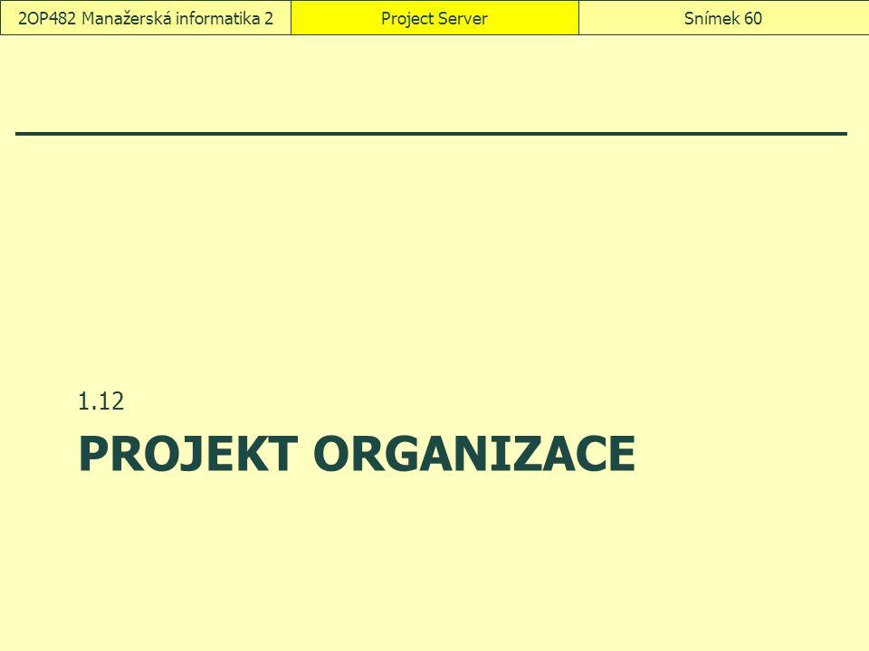 PROJEKT ORGANIZACE 1.12 Project ServerSnímek 602OP482 Manažerská informatika 2