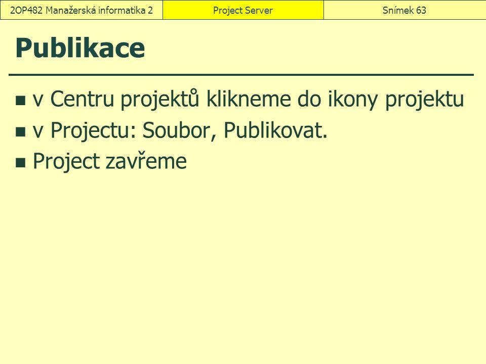 Publikace v Centru projektů klikneme do ikony projektu v Projectu: Soubor, Publikovat. Project zavřeme Project ServerSnímek 632OP482 Manažerská inform