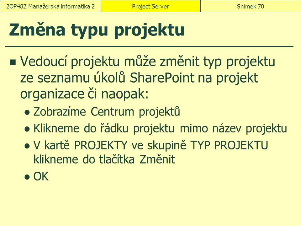 Změna typu projektu Vedoucí projektu může změnit typ projektu ze seznamu úkolů SharePoint na projekt organizace či naopak: Zobrazíme Centrum projektů Klikneme do řádku projektu mimo název projektu V kartě PROJEKTY ve skupině TYP PROJEKTU klikneme do tlačítka Změnit OK Project ServerSnímek 702OP482 Manažerská informatika 2