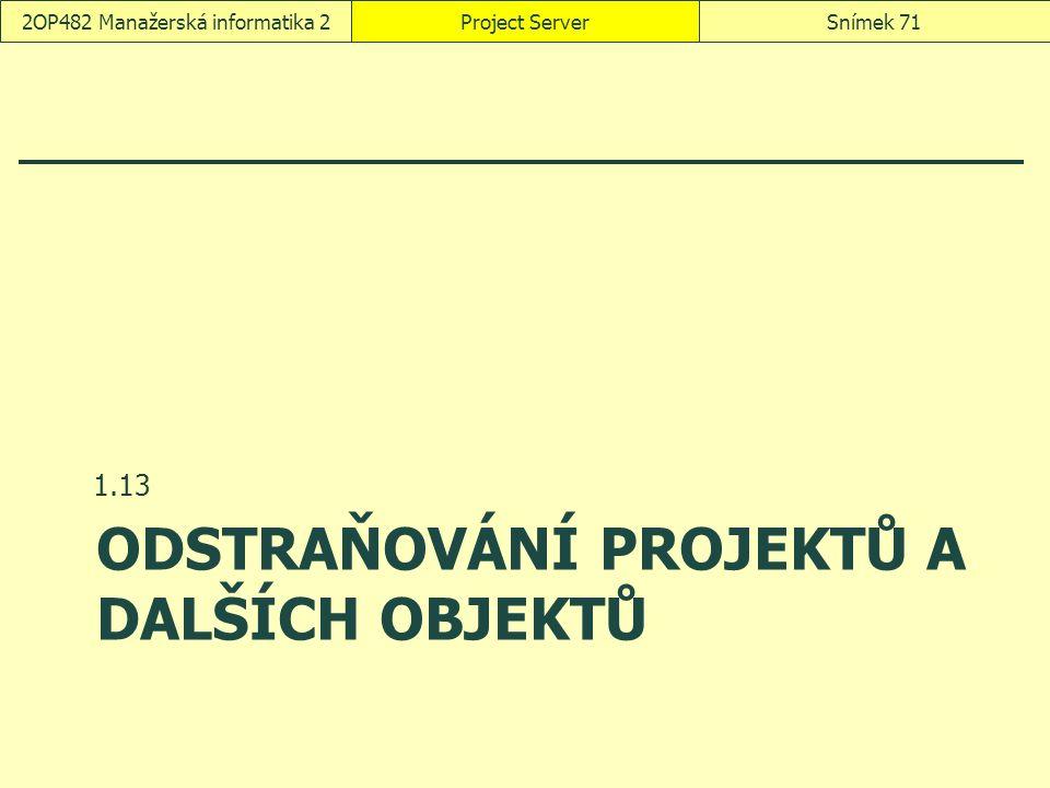 ODSTRAŇOVÁNÍ PROJEKTŮ A DALŠÍCH OBJEKTŮ 1.13 Project ServerSnímek 712OP482 Manažerská informatika 2