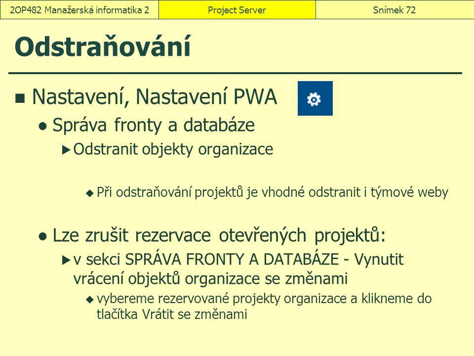 Odstraňování Nastavení, Nastavení PWA Správa fronty a databáze  Odstranit objekty organizace  Při odstraňování projektů je vhodné odstranit i týmové weby Lze zrušit rezervace otevřených projektů:  v sekci SPRÁVA FRONTY A DATABÁZE - Vynutit vrácení objektů organizace se změnami  vybereme rezervované projekty organizace a klikneme do tlačítka Vrátit se změnami Project ServerSnímek 722OP482 Manažerská informatika 2