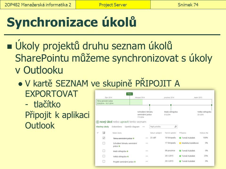 Synchronizace úkolů Úkoly projektů druhu seznam úkolů SharePointu můžeme synchronizovat s úkoly v Outlooku V kartě SEZNAM ve skupině PŘIPOJIT A EXPORTOVAT - tlačítko Připojit k aplikaci Outlook Project ServerSnímek 742OP482 Manažerská informatika 2