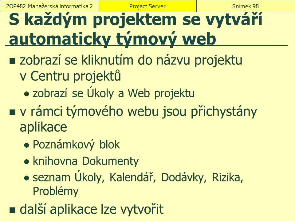 S každým projektem se vytváří automaticky týmový web zobrazí se kliknutím do názvu projektu v Centru projektů zobrazí se Úkoly a Web projektu v rámci týmového webu jsou přichystány aplikace Poznámkový blok knihovna Dokumenty seznam Úkoly, Kalendář, Dodávky, Rizika, Problémy další aplikace lze vytvořit Project ServerSnímek 982OP482 Manažerská informatika 2