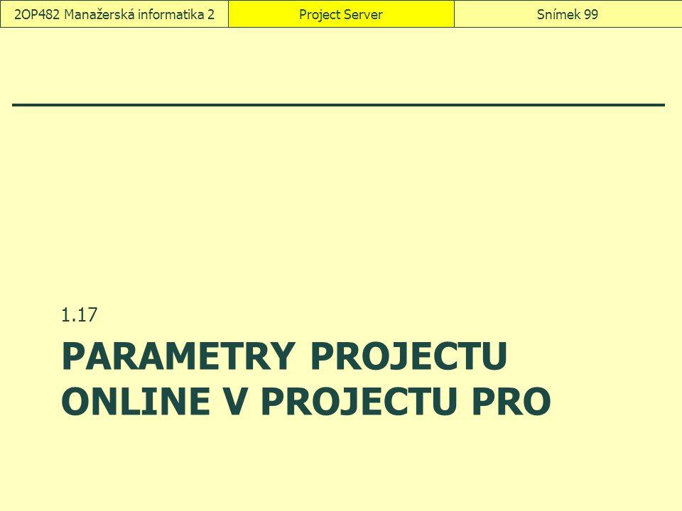 PARAMETRY PROJECTU ONLINE V PROJECTU PRO 1.17 Project ServerSnímek 992OP482 Manažerská informatika 2