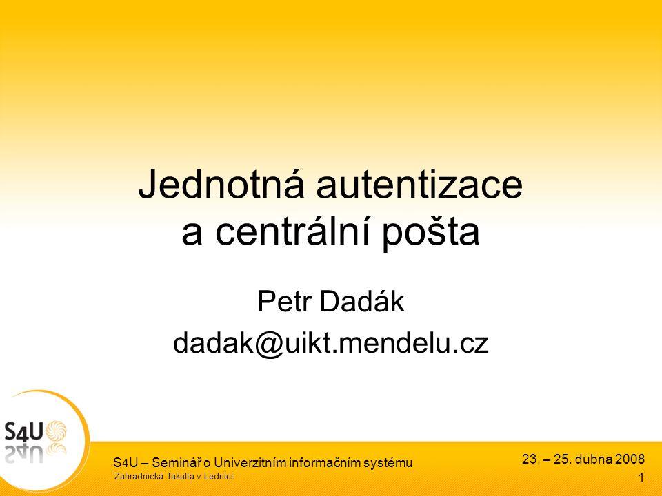 Zahradnická fakulta v Lednici 23. – 25. dubna 2008 S 4 U – Seminář o Univerzitním informačním systému 1 Jednotná autentizace a centrální pošta Petr Da