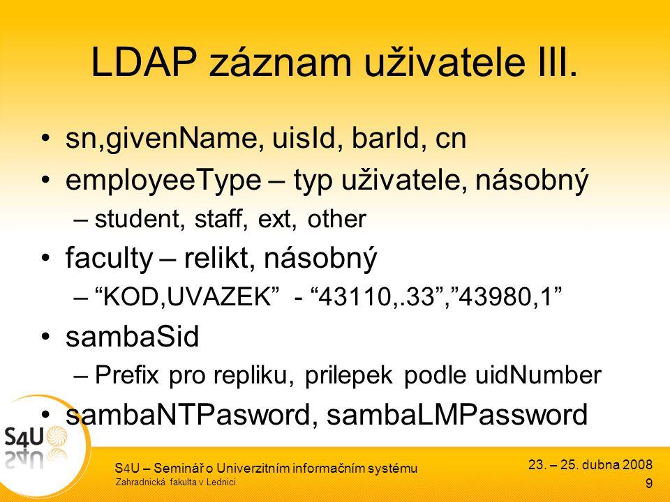 Zahradnická fakulta v Lednici 23. – 25. dubna 2008 S 4 U – Seminář o Univerzitním informačním systému 9 LDAP záznam uživatele III. sn,givenName, uisId