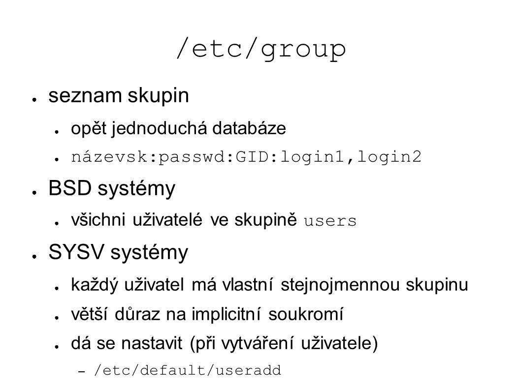 /etc/group ● seznam skupin ● opět jednoduchá databáze ● názevsk:passwd:GID:login1,login2 ● BSD systémy ● všichni uživatelé ve skupině users ● SYSV systémy ● každý uživatel má vlastní stejnojmennou skupinu ● větší důraz na implicitní soukromí ● dá se nastavit (při vytváření uživatele) – /etc/default/useradd