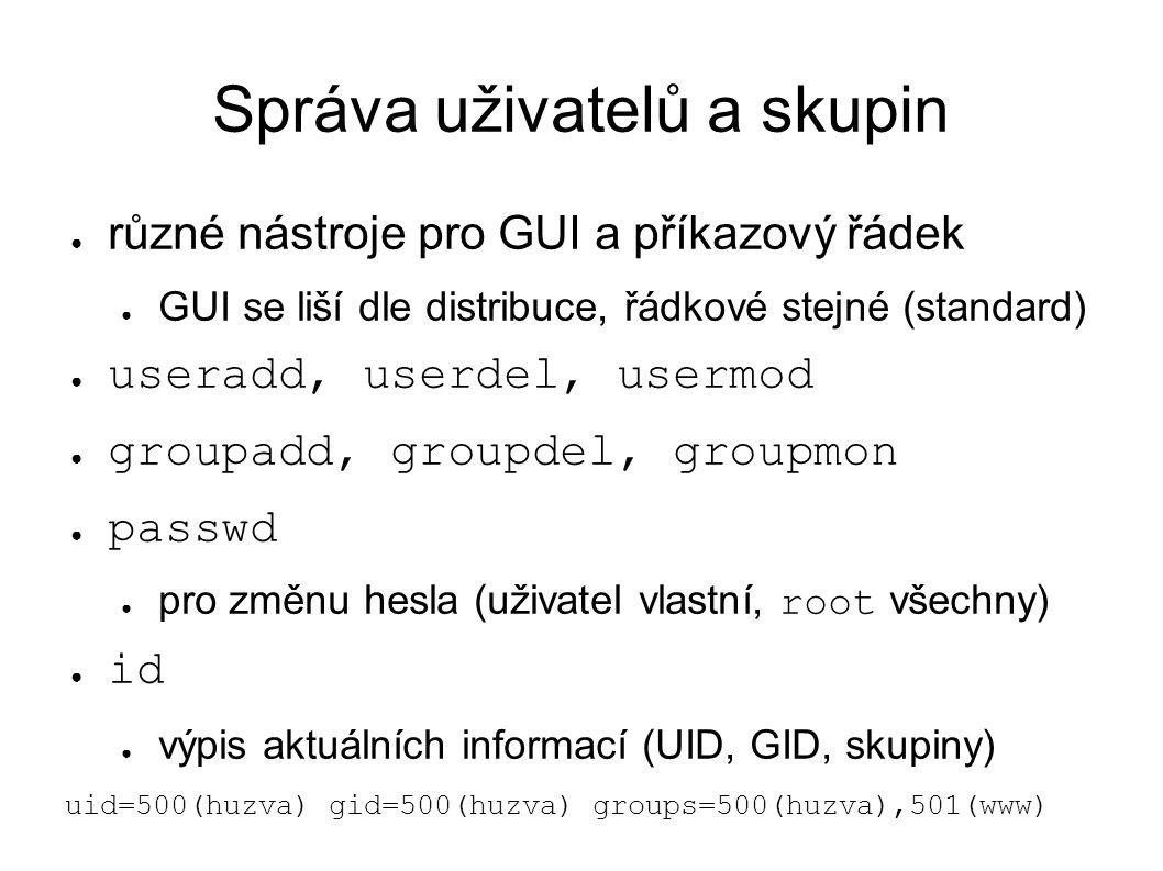 Správa uživatelů a skupin ● různé nástroje pro GUI a příkazový řádek ● GUI se liší dle distribuce, řádkové stejné (standard) ● useradd, userdel, usermod ● groupadd, groupdel, groupmon ● passwd ● pro změnu hesla (uživatel vlastní, root všechny) ● id ● výpis aktuálních informací (UID, GID, skupiny) uid=500(huzva) gid=500(huzva) groups=500(huzva),501(www)
